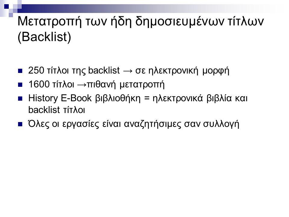 Μετατροπή των ήδη δημοσιευμένων τίτλων (Backlist) 250 τίτλοι της backlist → σε ηλεκτρονική μορφή 1600 τίτλοι →πιθανή μετατροπή History E-Book βιβλιοθήκη = ηλεκτρονικά βιβλία και backlist τίτλοι Όλες οι εργασίες είναι αναζητήσιμες σαν συλλογή