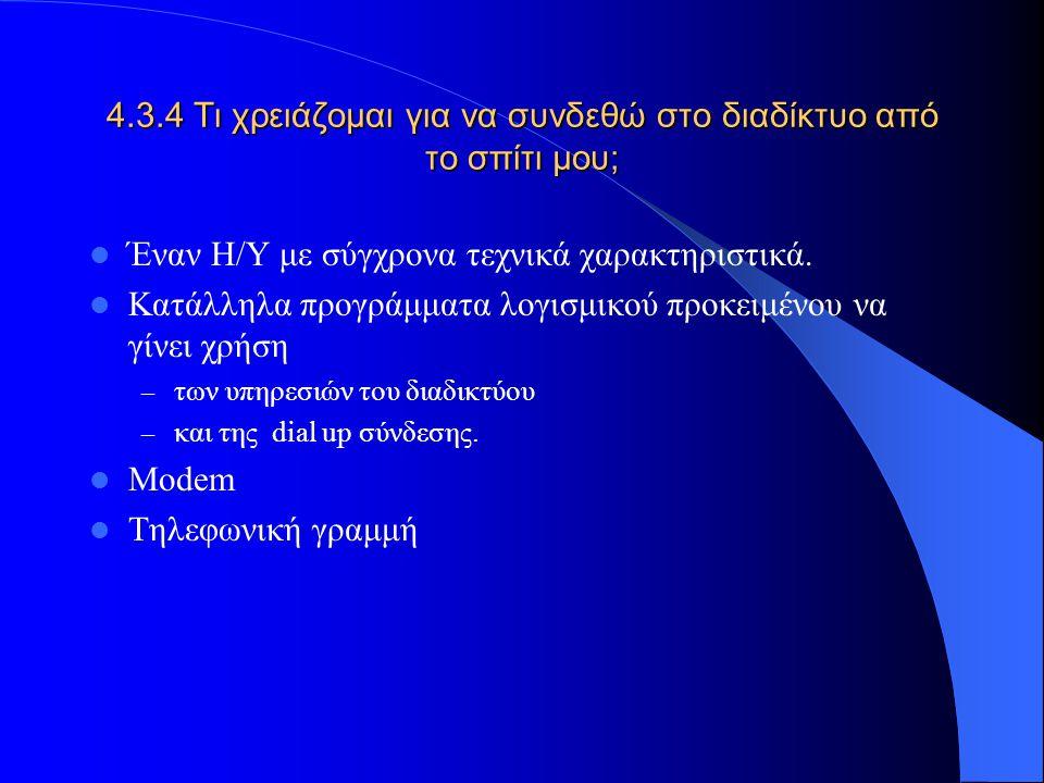 4.3.4 Τι χρειάζομαι για να συνδεθώ στο διαδίκτυο από το σπίτι μου; Έναν Η/Υ με σύγχρονα τεχνικά χαρακτηριστικά. Κατάλληλα προγράμματα λογισμικού προκε