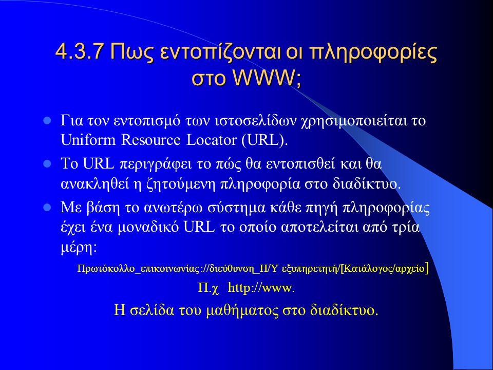 4.3.7 Πως εντοπίζονται οι πληροφορίες στο WWW; Για τον εντοπισμό των ιστοσελίδων χρησιμοποιείται το Uniform Resource Locator (URL). Το URL περιγράφει