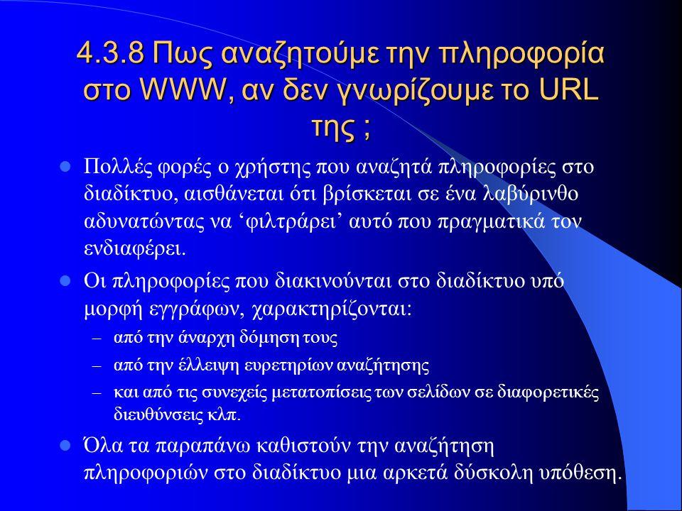 4.3.8 Πως αναζητούμε την πληροφορία στο WWW, αν δεν γνωρίζουμε το URL της ; Πολλές φορές ο χρήστης που αναζητά πληροφορίες στο διαδίκτυο, αισθάνεται ό