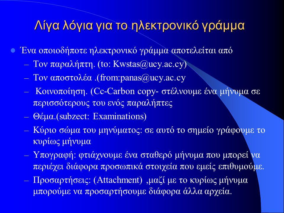 Λίγα λόγια για το ηλεκτρονικό γράμμα Ένα οποιοδήποτε ηλεκτρονικό γράμμα αποτελείται από – Τον παραλήπτη. (to: Kwstas@ucy.ac.cy) – Τον αποστολέα.(from: