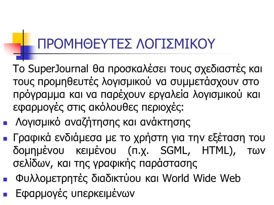ΠΡΟΜΗΘΕΥΤΕΣ ΛΟΓΙΣΜΙΚΟΥ Το SuperJournal θα προσκαλέσει τους σχεδιαστές και τους προμηθευτές λογισμικού να συμμετάσχουν στο πρόγραμμα και να παρέχουν εργαλεία λογισμικού και εφαρμογές στις ακόλουθες περιοχές: Λογισμικό αναζήτησης και ανάκτησης Γραφικά ενδιάμεσα με το χρήστη για την εξέταση του δομημένου κειμένου (π.χ.