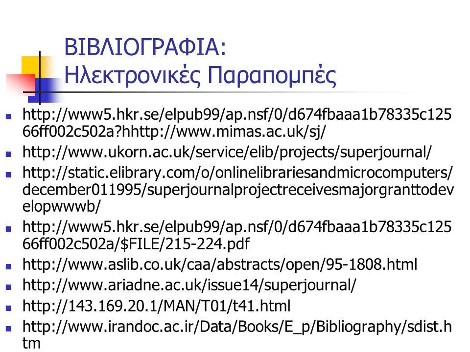 ΒΙΒΛΙΟΓΡΑΦΙΑ: Ηλεκτρονικές Παραπομπές http://www5.hkr.se/elpub99/ap.nsf/0/d674fbaaa1b78335c125 66ff002c502a hhttp://www.mimas.ac.uk/sj/ http://www.ukorn.ac.uk/service/elib/projects/superjournal/ http://static.elibrary.com/o/onlinelibrariesandmicrocomputers/ december011995/superjournalprojectreceivesmajorgranttodev elopwwwb/ http://www5.hkr.se/elpub99/ap.nsf/0/d674fbaaa1b78335c125 66ff002c502a/$FILE/215-224.pdf http://www.aslib.co.uk/caa/abstracts/open/95-1808.html http://www.ariadne.ac.uk/issue14/superjournal/ http://143.169.20.1/MAN/T01/t41.html http://www.irandoc.ac.ir/Data/Books/E_p/Bibliography/sdist.h tm http://users.aber.ac.uk/mdt/copyrite/superj.htm