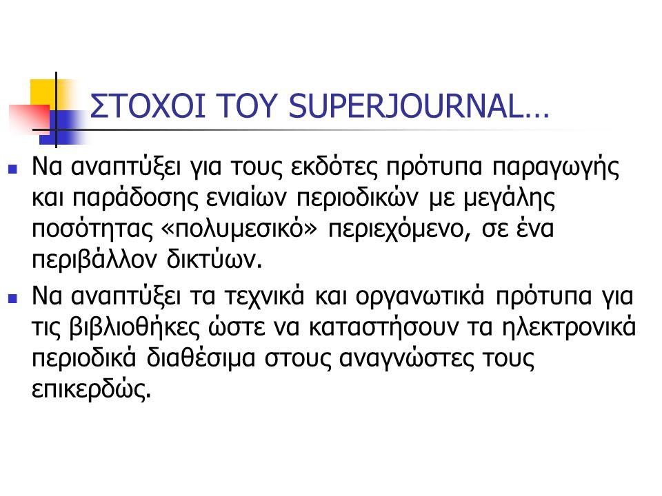 ΣΤΟΧΟΙ ΤΟΥ SUPERJOURNAL… Να αναπτύξει για τους εκδότες πρότυπα παραγωγής και παράδοσης ενιαίων περιοδικών με μεγάλης ποσότητας «πολυμεσικό» περιεχόμενο, σε ένα περιβάλλον δικτύων.