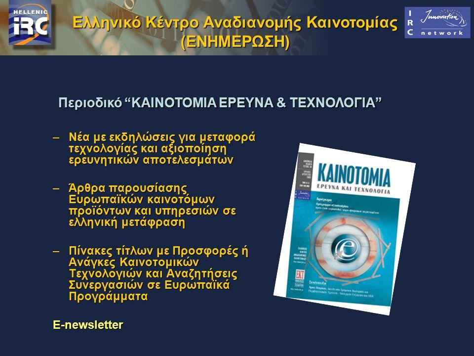 (ΕΝΗΜΕΡΩΣΗ) –Νέα με εκδηλώσεις για μεταφορά τεχνολογίας και αξιοποίηση ερευνητικών αποτελεσμάτων –Άρθρα παρουσίασης Ευρωπαϊκών καινοτόμων προϊόντων και υπηρεσιών σε ελληνική μετάφραση –Πίνακες τίτλων με Προσφορές ή Ανάγκες Καινοτομικών Τεχνολογιών και Αναζητήσεις Συνεργασιών σε Ευρωπαϊκά Προγράμματα E-newsletter Περιοδικό KAINOTOMIA EΡΕΥΝΑ & ΤΕΧΝΟΛΟΓΙΑ Περιοδικό KAINOTOMIA EΡΕΥΝΑ & ΤΕΧΝΟΛΟΓΙΑ