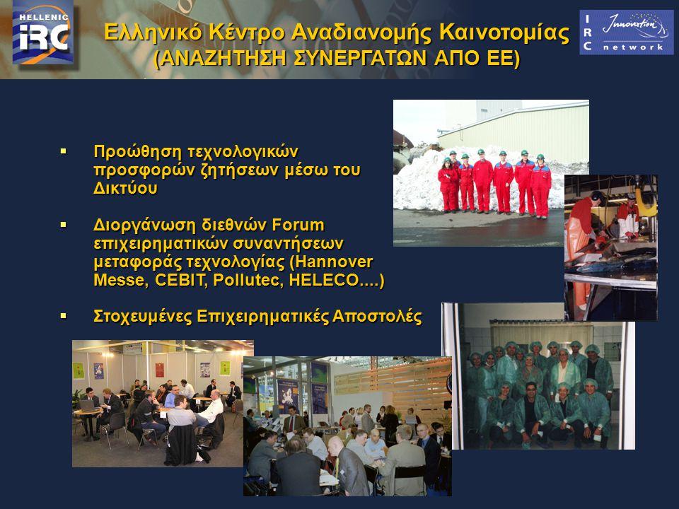 Ελληνικό Κέντρο Αναδιανομής Καινοτομίας (ΑΝΑΖΗΤΗΣΗ ΣΥΝΕΡΓΑΤΩΝ ΑΠΟ ΕΕ)  Προώθηση τεχνολογικών προσφορών ζητήσεων μέσω του Δικτύου  Διοργάνωση διεθνών Forum επιχειρηματικών συναντήσεων μεταφοράς τεχνολογίας (Hannover Messe, CEBIT, Pollutec, HELECO....)  Στοχευμένες Επιχειρηματικές Αποστολές