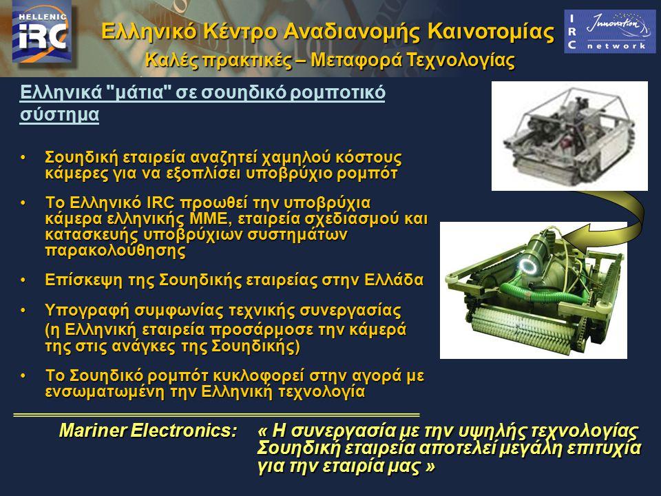 Ελληνικό Κέντρο Αναδιανομής Καινοτομίας Καλές πρακτικές – Μεταφορά Τεχνολογίας Ελληνικά μάτια σε σουηδικό ρομποτικό σύστημα Σουηδική εταιρεία αναζητεί χαμηλού κόστους κάμερες για να εξοπλίσει υποβρύχιο ρομπότΣουηδική εταιρεία αναζητεί χαμηλού κόστους κάμερες για να εξοπλίσει υποβρύχιο ρομπότ Το Ελληνικό IRC προωθεί την υποβρύχια κάμερα ελληνικής ΜΜΕ, εταιρεία σχεδιασμού και κατασκευής υποβρύχιων συστημάτων παρακολούθησηςΤο Ελληνικό IRC προωθεί την υποβρύχια κάμερα ελληνικής ΜΜΕ, εταιρεία σχεδιασμού και κατασκευής υποβρύχιων συστημάτων παρακολούθησης Επίσκεψη της Σουηδικής εταιρείας στην ΕλλάδαΕπίσκεψη της Σουηδικής εταιρείας στην Ελλάδα Υπογραφή συμφωνίας τεχνικής συνεργασίαςΥπογραφή συμφωνίας τεχνικής συνεργασίας (η Ελληνική εταιρεία προσάρμοσε την κάμερά της στις ανάγκες της Σουηδικής) Το Σουηδικό ρομπότ κυκλοφορεί στην αγορά με ενσωματωμένη την Ελληνική τεχνολογίαΤο Σουηδικό ρομπότ κυκλοφορεί στην αγορά με ενσωματωμένη την Ελληνική τεχνολογία Mariner Electronics:« Η συνεργασία με την υψηλής τεχνολογίας Σουηδική εταιρεία αποτελεί μεγάλη επιτυχία για την εταιρία μας »
