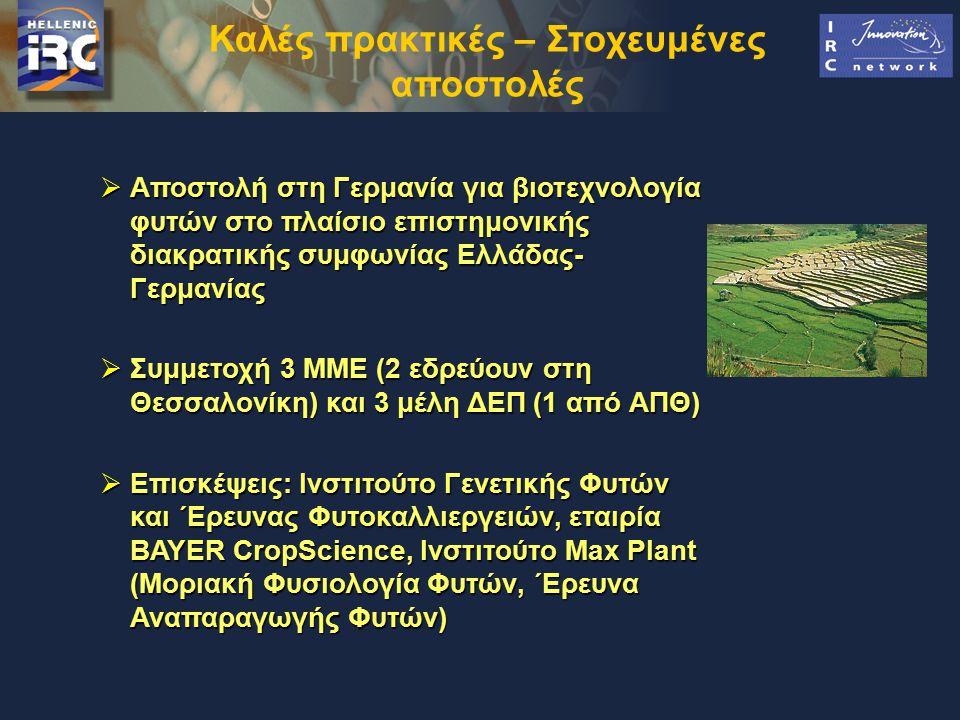 Καλές πρακτικές – Στοχευμένες αποστολές  Αποστολή στη Γερμανία για βιοτεχνολογία φυτών στο πλαίσιο επιστημονικής διακρατικής συμφωνίας Ελλάδας- Γερμανίας  Συμμετοχή 3 ΜΜΕ (2 εδρεύουν στη Θεσσαλονίκη) και 3 μέλη ΔΕΠ (1 από ΑΠΘ)  Επισκέψεις: Ινστιτούτο Γενετικής Φυτών και ΄Ερευνας Φυτοκαλλιεργειών, εταιρία BAYER CropScience, Ινστιτούτο Max Plant (Μοριακή Φυσιολογία Φυτών, ΄Ερευνα Αναπαραγωγής Φυτών)