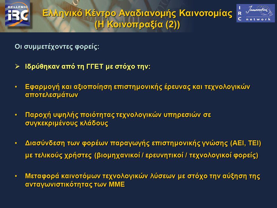 Ελληνικό Κέντρο Αναδιανομής Καινοτομίας (Η Κοινοπραξία (2)) Οι συμμετέχοντες φορείς:  Ιδρύθηκαν από τη ΓΓΕΤ με στόχο την: Εφαρμογή και αξιοποίηση επιστημονικής έρευνας και τεχνολογικών αποτελεσμάτωνΕφαρμογή και αξιοποίηση επιστημονικής έρευνας και τεχνολογικών αποτελεσμάτων Παροχή υψηλής ποιότητας τεχνολογικών υπηρεσιών σε συγκεκριμένους κλάδουςΠαροχή υψηλής ποιότητας τεχνολογικών υπηρεσιών σε συγκεκριμένους κλάδους Διασύνδεση των φορέων παραγωγής επιστημονικής γνώσης (ΑΕΙ, ΤΕΙ) με τελικούς χρήστες (βιομηχανικοί / ερευνητικοί / τεχνολογικοί φορείς)Διασύνδεση των φορέων παραγωγής επιστημονικής γνώσης (ΑΕΙ, ΤΕΙ) με τελικούς χρήστες (βιομηχανικοί / ερευνητικοί / τεχνολογικοί φορείς) Μεταφορά καινοτόμων τεχνολογικών λύσεων με στόχο την αύξηση της ανταγωνιστικότητας των ΜΜΕΜεταφορά καινοτόμων τεχνολογικών λύσεων με στόχο την αύξηση της ανταγωνιστικότητας των ΜΜΕ
