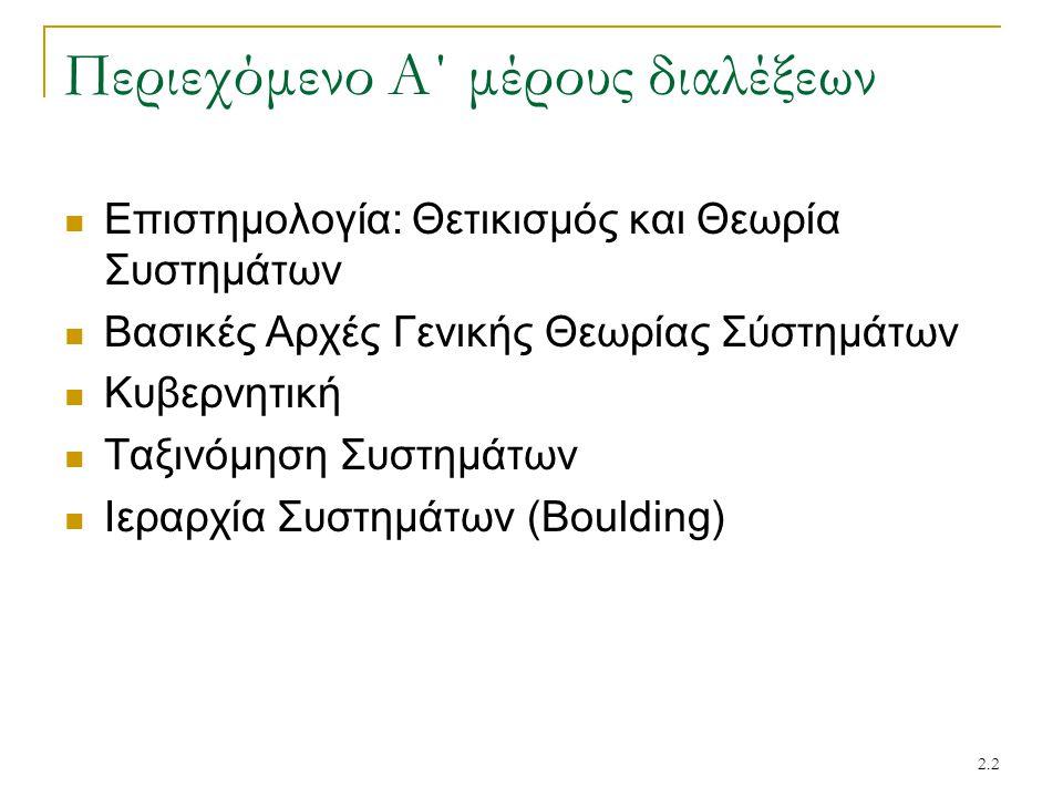 2.2 Περιεχόμενο Α΄ μέρους διαλέξεων Επιστημολογία: Θετικισμός και Θεωρία Συστημάτων Βασικές Αρχές Γενικής Θεωρίας Σύστημάτων Κυβερνητική Ταξινόμηση Συστημάτων Ιεραρχία Συστημάτων (Boulding)