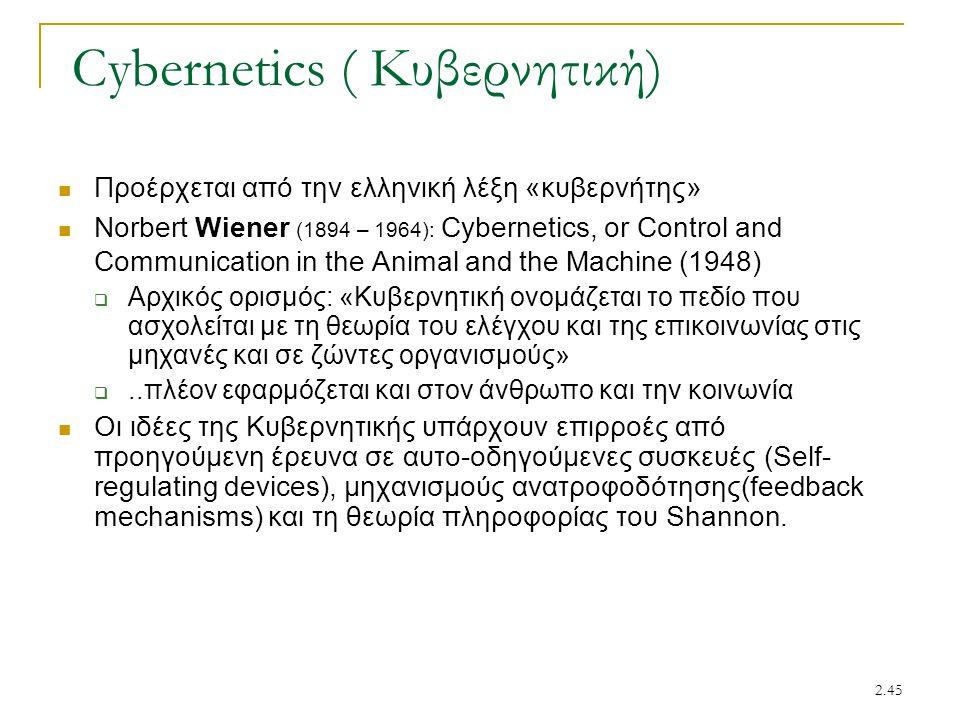 2.45 Cybernetics ( Κυβερνητική) Προέρχεται από την ελληνική λέξη «κυβερνήτης» Norbert Wiener (1894 – 1964): Cybernetics, or Control and Communication in the Animal and the Machine (1948)  Αρχικός ορισμός: «Κυβερνητική ονομάζεται το πεδίο που ασχολείται με τη θεωρία του ελέγχου και της επικοινωνίας στις μηχανές και σε ζώντες οργανισμούς» ..πλέον εφαρμόζεται και στον άνθρωπο και την κοινωνία Οι ιδέες της Κυβερνητικής υπάρχουν επιρροές από προηγούμενη έρευνα σε αυτο-οδηγούμενες συσκευές (Self- regulating devices), μηχανισμούς ανατροφοδότησης(feedback mechanisms) και τη θεωρία πληροφορίας του Shannon.