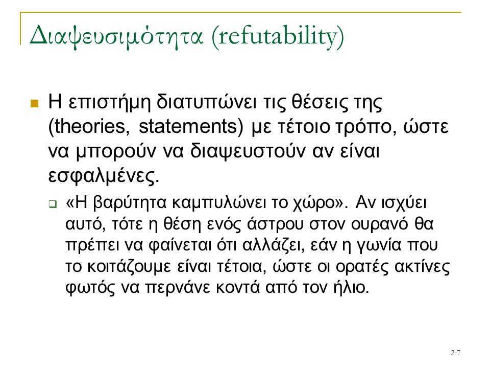 2.7 Διαψευσιμότητα (refutability) Η επιστήμη διατυπώνει τις θέσεις της (theories, statements) με τέτοιο τρόπο, ώστε να μπορούν να διαψευστούν αν είναι εσφαλμένες.