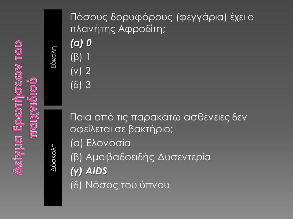 Εύκολη Δύσκολη Πόσους δορυφόρους (φεγγάρια) έχει ο πλανήτης Αφροδίτη; (α) 0 (β) 1 (γ) 2 (δ) 3 Ποια από τις παρακάτω ασθένειες δεν οφείλεται σε βακτήριο; (α) Ελονοσία (β) Αμοιβαδοειδής Δυσεντερία (γ) AIDS (δ) Νόσος του ύπνου