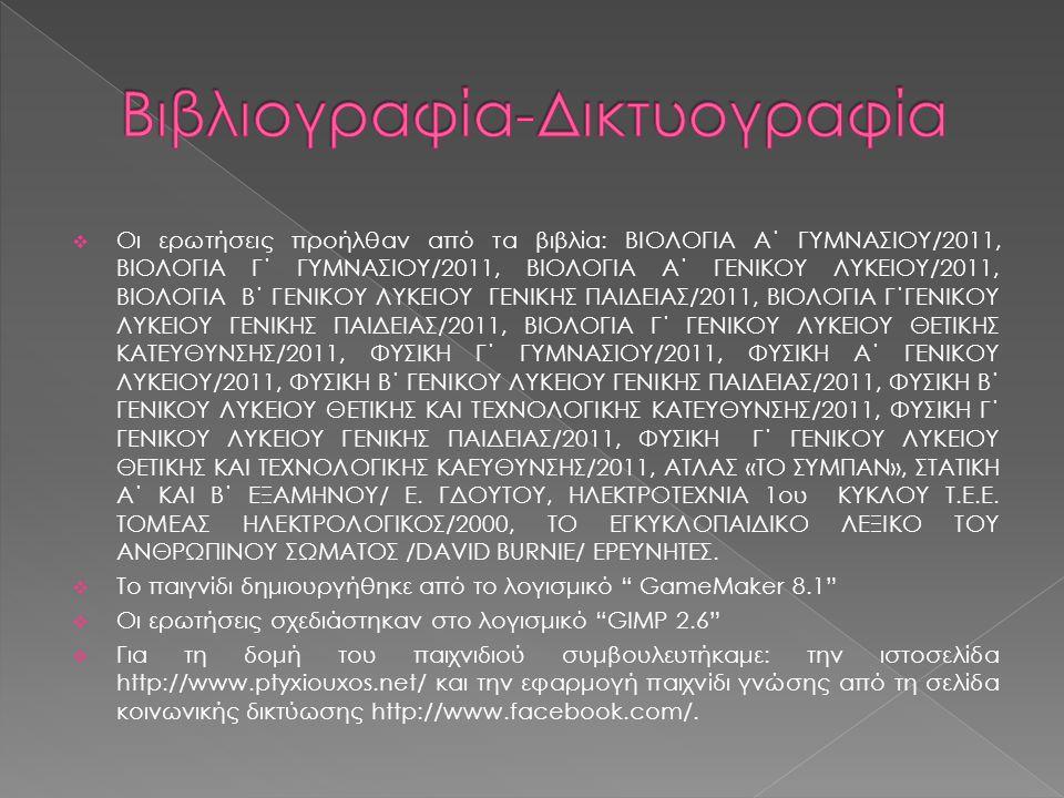  Οι ερωτήσεις προήλθαν από τα βιβλία: ΒΙΟΛΟΓΙΑ Α΄ ΓΥΜΝΑΣΙΟΥ/2011, ΒΙΟΛΟΓΙΑ Γ΄ ΓΥΜΝΑΣΙΟΥ/2011, ΒΙΟΛΟΓΙΑ Α΄ ΓΕΝΙΚΟΥ ΛΥΚΕΙΟΥ/2011, ΒΙΟΛΟΓΙΑ Β΄ ΓΕΝΙΚΟΥ ΛΥΚΕΙΟΥ ΓΕΝΙΚΗΣ ΠΑΙΔΕΙΑΣ/2011, ΒΙΟΛΟΓΙΑ Γ΄ΓΕΝΙΚΟΥ ΛΥΚΕΙΟΥ ΓΕΝΙΚΗΣ ΠΑΙΔΕΙΑΣ/2011, ΒΙΟΛΟΓΙΑ Γ΄ ΓΕΝΙΚΟΥ ΛΥΚΕΙΟΥ ΘΕΤΙΚΗΣ ΚΑΤΕΥΘΥΝΣΗΣ/2011, ΦΥΣΙΚΗ Γ΄ ΓΥΜΝΑΣΙΟΥ/2011, ΦΥΣΙΚΗ Α΄ ΓΕΝΙΚΟΥ ΛΥΚΕΙΟΥ/2011, ΦΥΣΙΚΗ Β΄ ΓΕΝΙΚΟΥ ΛΥΚΕΙΟΥ ΓΕΝΙΚΗΣ ΠΑΙΔΕΙΑΣ/2011, ΦΥΣΙΚΗ Β΄ ΓΕΝΙΚΟΥ ΛΥΚΕΙΟΥ ΘΕΤΙΚΗΣ ΚΑΙ ΤΕΧΝΟΛΟΓΙΚΗΣ ΚΑΤΕΥΘΥΝΣΗΣ/2011, ΦΥΣΙΚΗ Γ΄ ΓΕΝΙΚΟΥ ΛΥΚΕΙΟΥ ΓΕΝΙΚΗΣ ΠΑΙΔΕΙΑΣ/2011, ΦΥΣΙΚΗ Γ΄ ΓΕΝΙΚΟΥ ΛΥΚΕΙΟΥ ΘΕΤΙΚΗΣ ΚΑΙ ΤΕΧΝΟΛΟΓΙΚΗΣ ΚΑΕΥΘΥΝΣΗΣ/2011, ΑΤΛΑΣ «ΤΟ ΣΥΜΠΑΝ», ΣΤΑΤΙΚΗ Α΄ ΚΑΙ Β΄ ΕΞΑΜΗΝΟΥ/ Ε.