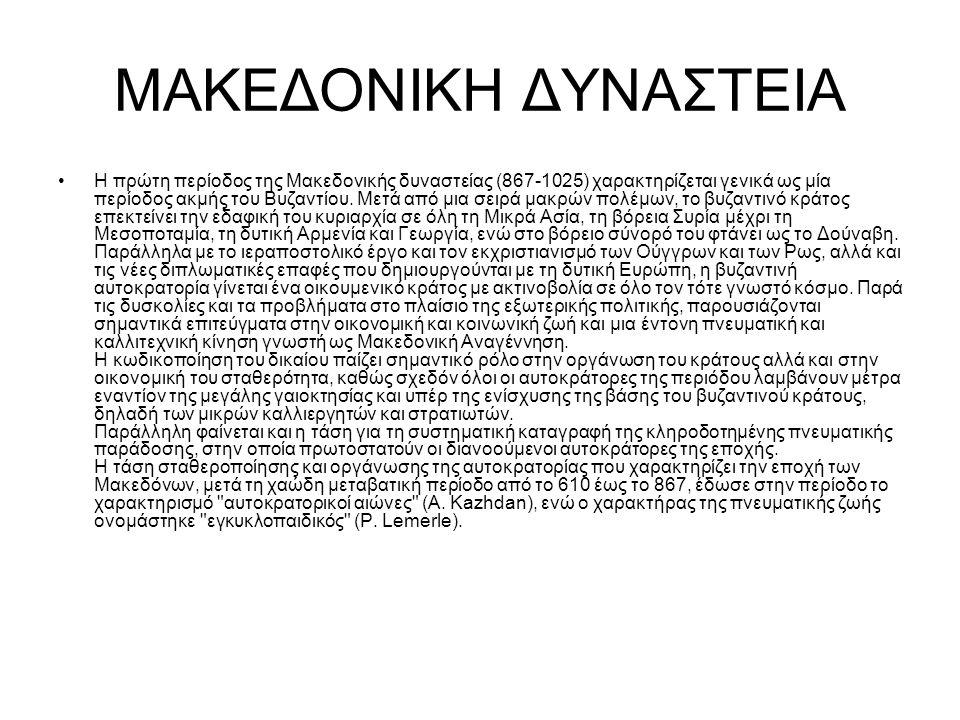 ΜΑΚΕΔΟΝΙΚΗ ΔΥΝΑΣΤΕΙΑ Η πρώτη περίοδος της Μακεδονικής δυναστείας (867-1025) χαρακτηρίζεται γενικά ως μία περίοδος ακμής του Βυζαντίου. Μετά από μια σε