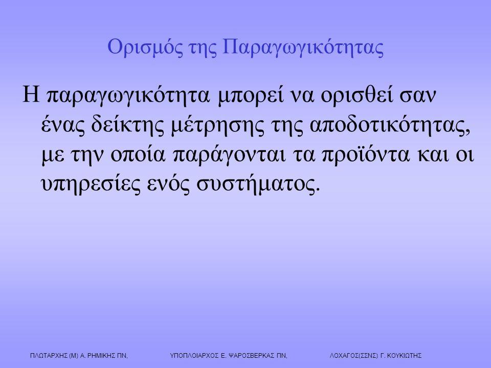 ΠΛΩΤΑΡΧΗΣ (Μ) Α. ΡΗΜΙΚΗΣ ΠΝ, ΥΠΟΠΛΟΙΑΡΧΟΣ Ε. ΨΑΡΟΣΒΕΡΚΑΣ ΠΝ, ΛΟΧΑΓΟΣ(ΣΣΝΣ) Γ. ΚΟΥΚΙΩΤΗΣ Ορισμός της Παραγωγικότητας Η παραγωγικότητα μπορεί να ορισθεί