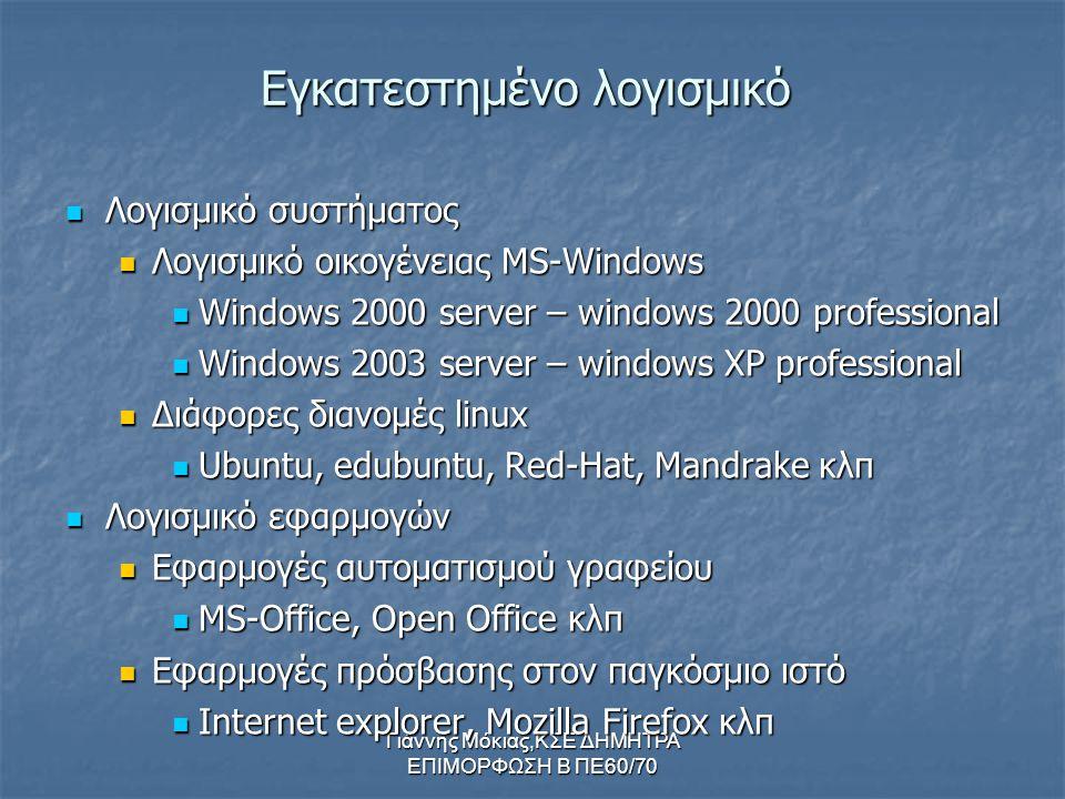 Γιάννης Μόκιας,ΚΣΕ ΔΗΜΗΤΡΑ ΕΠΙΜΟΡΦΩΣΗ Β ΠΕ60/70 Εγκατεστημένο λογισμικό Λογισμικό Λογισμικό συστήματος οικογένειας MS-Windows Windows Windows 2000 server – windows 2000 professional 2003 server – windows XP professional Διάφορες Διάφορες διανομές linux Ubuntu, Ubuntu, edubuntu, Red-Hat, Mandrake Mandrake κλπ Λογισμικό Λογισμικό εφαρμογών Εφαρμογές Εφαρμογές αυτοματισμού γραφείου MS-Office, MS-Office, Open Office κλπ Εφαρμογές Εφαρμογές πρόσβασης στον παγκόσμιο ιστό Internet Internet explorer, Mozilla Firefox κλπ