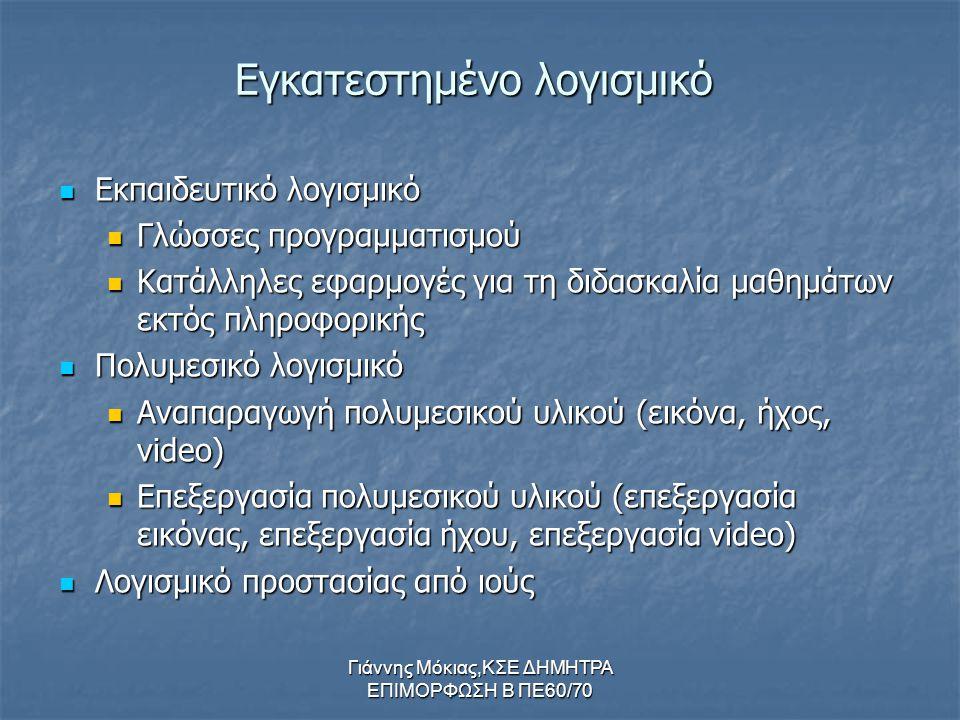 Γιάννης Μόκιας,ΚΣΕ ΔΗΜΗΤΡΑ ΕΠΙΜΟΡΦΩΣΗ Β ΠΕ60/70 Εγκατεστημένο λογισμικό Εκπαιδευτικό Εκπαιδευτικό λογισμικό Γλώσσες Γλώσσες προγραμματισμού Κατάλληλες Κατάλληλες εφαρμογές για τη διδασκαλία μαθημάτων εκτός πληροφορικής Πολυμεσικό Πολυμεσικό λογισμικό Αναπαραγωγή Αναπαραγωγή πολυμεσικού υλικού (εικόνα, ήχος, video) Επεξεργασία Επεξεργασία πολυμεσικού υλικού (επεξεργασία εικόνας, επεξεργασία ήχου, επεξεργασία video) Λογισμικό Λογισμικό προστασίας από ιούς