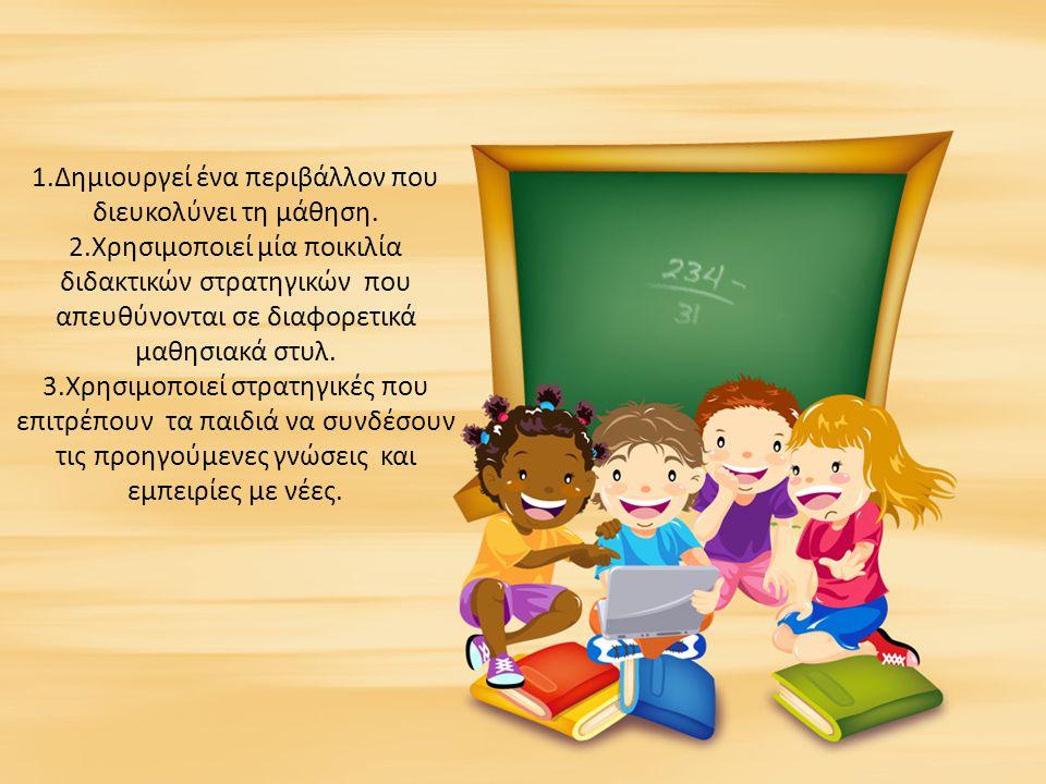 1.Δημιουργεί ένα περιβάλλον που διευκολύνει τη μάθηση. 2.Χρησιμοποιεί μία ποικιλία διδακτικών στρατηγικών που απευθύνονται σε διαφορετικά μαθησιακά στ