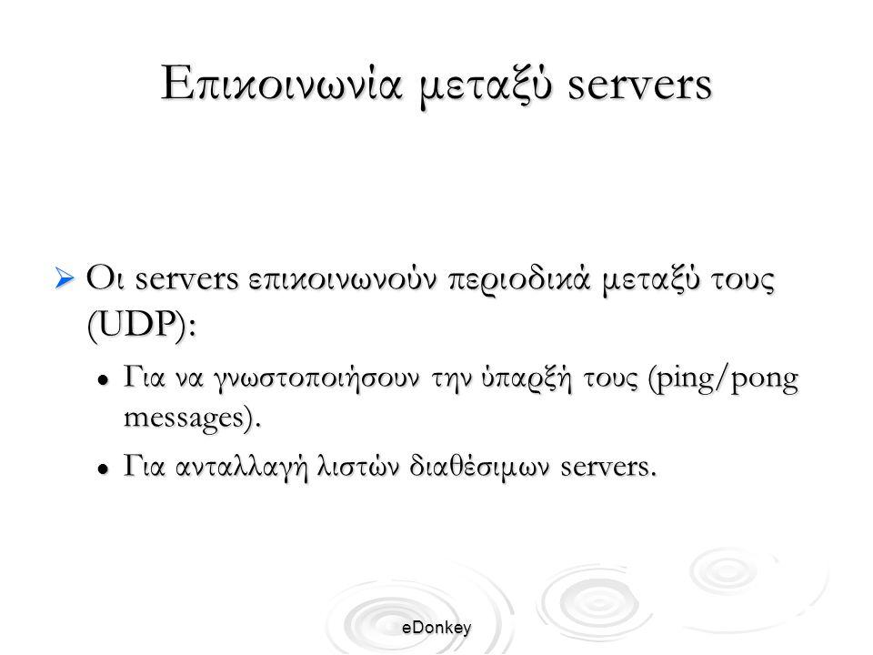 eDonkey Επικοινωνία μεταξύ servers  Οι servers επικοινωνούν περιοδικά μεταξύ τους (UDP): Για να γνωστοποιήσουν την ύπαρξή τους (ping/pong messages).