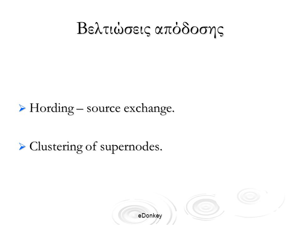 eDonkey Βελτιώσεις απόδοσης  Hording – source exchange.  Clustering of supernodes.