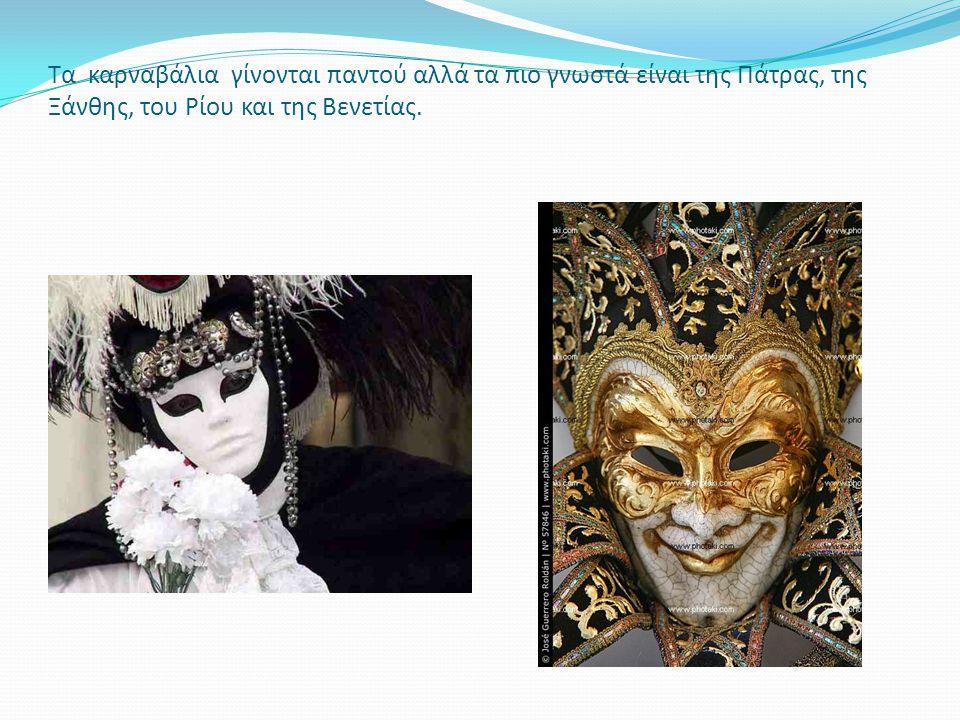 Τα καρναβάλια γίνονται παντού αλλά τα πιο γνωστά είναι της Πάτρας, της Ξάνθης, του Ρίου και της Βενετίας.