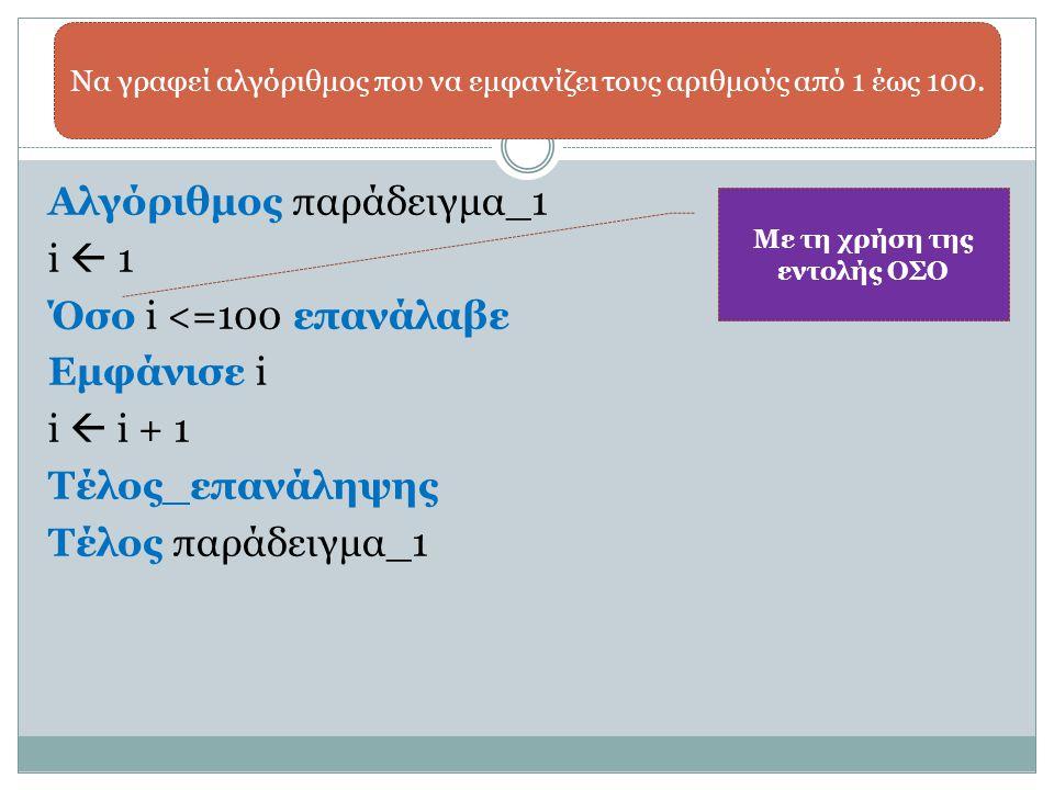 Αλγόριθμος παράδειγμα_1 i  1 Όσο i <=100 επανάλαβε Εμφάνισε i i  i + 1 Τέλος_επανάληψης Τέλος παράδειγμα_1 Να γραφεί αλγόριθμος που να εμφανίζει του