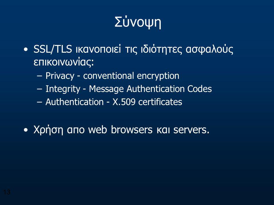 Σύνοψη SSL/TLS ικανοποιεί τις ιδιότητες ασφαλούς επικοινωνίας: –Privacy - conventional encryption –Integrity - Message Authentication Codes –Authentic