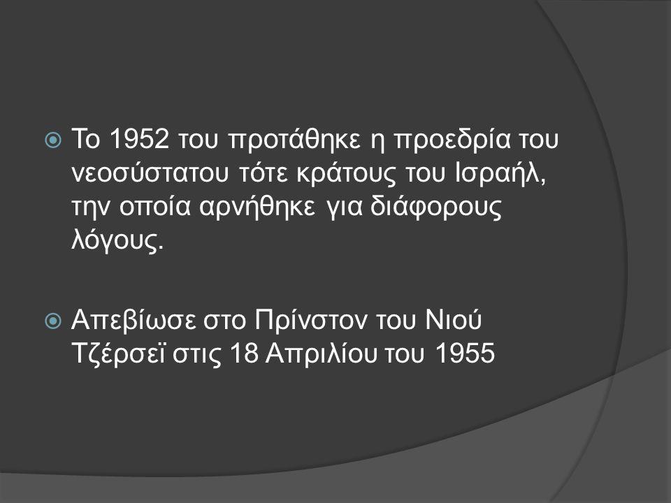  Το 1952 του προτάθηκε η προεδρία του νεοσύστατου τότε κράτους του Ισραήλ, την οποία αρνήθηκε για διάφορους λόγους.  Απεβίωσε στο Πρίνστον του Νιού