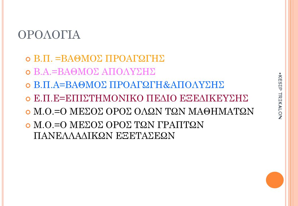 ΟΡΟΛΟΓΙΑ Β.Π. =ΒΑΘΜΟΣ ΠΡΟΑΓΩΓΗΣ Β.Α.=ΒΑΘΜΟΣ ΑΠΟΛΥΣΗΣ Β.Π.Α=ΒΑΘΜΟΣ ΠΡΟΑΓΩΓΗ&ΑΠΟΛΥΣΗΣ Ε.Π.Ε=ΕΠΙΣΤΗΜΟΝΙΚΟ ΠΕΔΙΟ ΕΞΕΔΙΚΕΥΣΗΣ Μ.Ο.=Ο ΜΕΣΟΣ ΟΡΟΣ ΟΛΩΝ ΤΩΝ ΜΑ