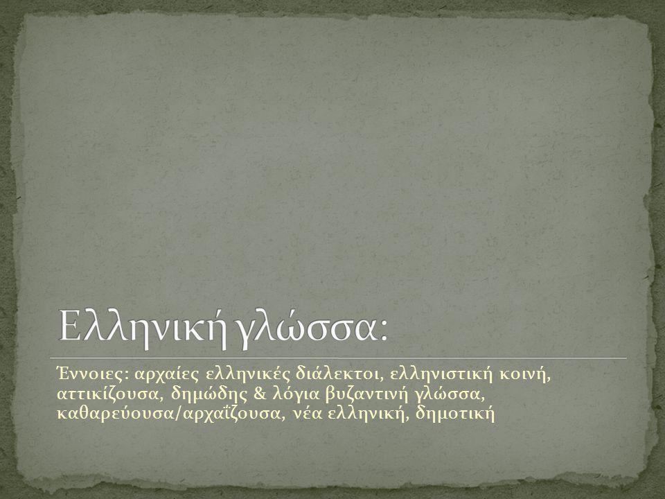 Έννοιες: αρχαίες ελληνικές διάλεκτοι, ελληνιστική κοινή, αττικίζουσα, δημώδης & λόγια βυζαντινή γλώσσα, καθαρεύουσα/αρχαΐζουσα, νέα ελληνική, δημοτική