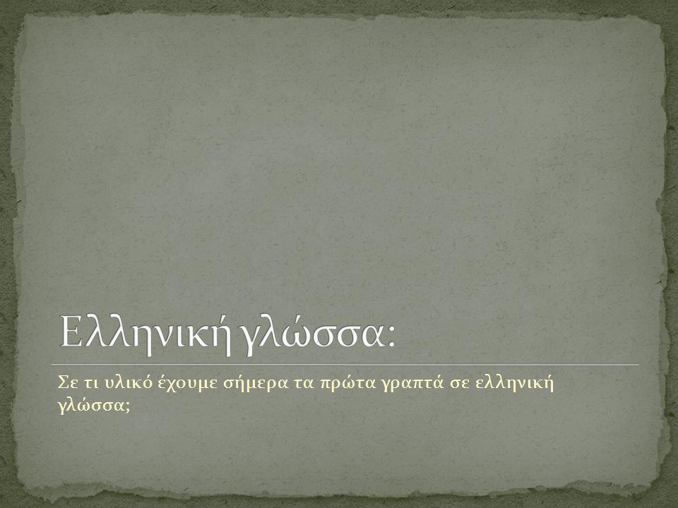 Σε τι υλικό έχουμε σήμερα τα πρώτα γραπτά σε ελληνική γλώσσα;