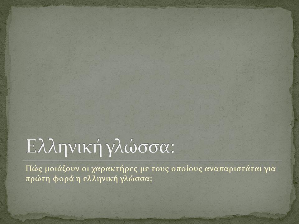 Πώς μοιάζουν οι χαρακτήρες με τους οποίους αναπαριστάται για πρώτη φορά η ελληνική γλώσσα;