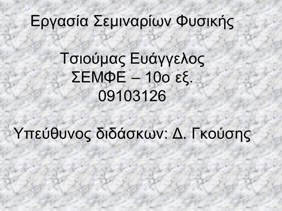 Εργασία Σεμιναρίων Φυσικής Τσιούμας Ευάγγελος ΣΕΜΦΕ – 10o εξ. 09103126 Υπεύθυνος διδάσκων: Δ. Γκούσης