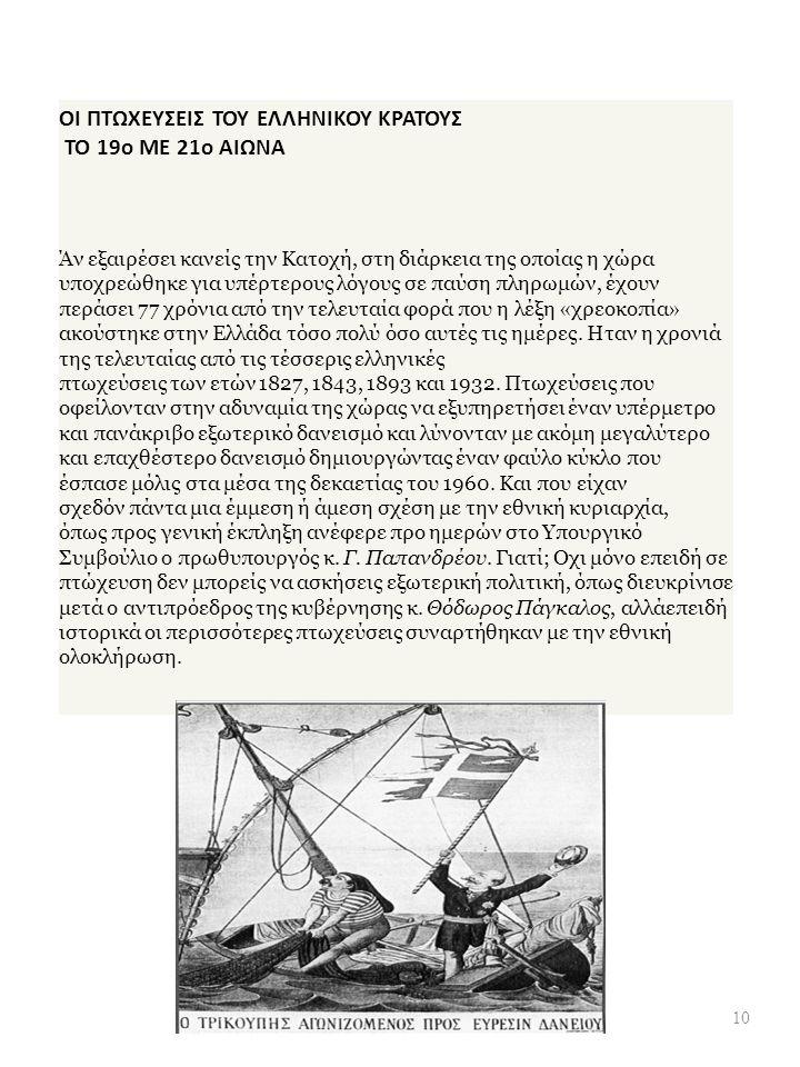 ΟΙ ΠΤΩΧΕΥΣΕΙΣ ΤΟΥ ΕΛΛΗΝΙΚΟΥ ΚΡΑΤΟΥΣ ΤΟ 19o ΜΕ 21o ΑΙΩΝΑ Άν εξαιρέσει κανείς την Κατοχή, στη διάρκεια της οποίας η χώρα υποχρεώθηκε για υπέρτερους λόγους σε παύση πληρωμών, έχουν περάσει 77 χρόνια από την τελευταία φορά που η λέξη « χρεοκοπία » ακούστηκε στην Ελλάδα τόσο πολύ όσο αυτές τις ημέρες.