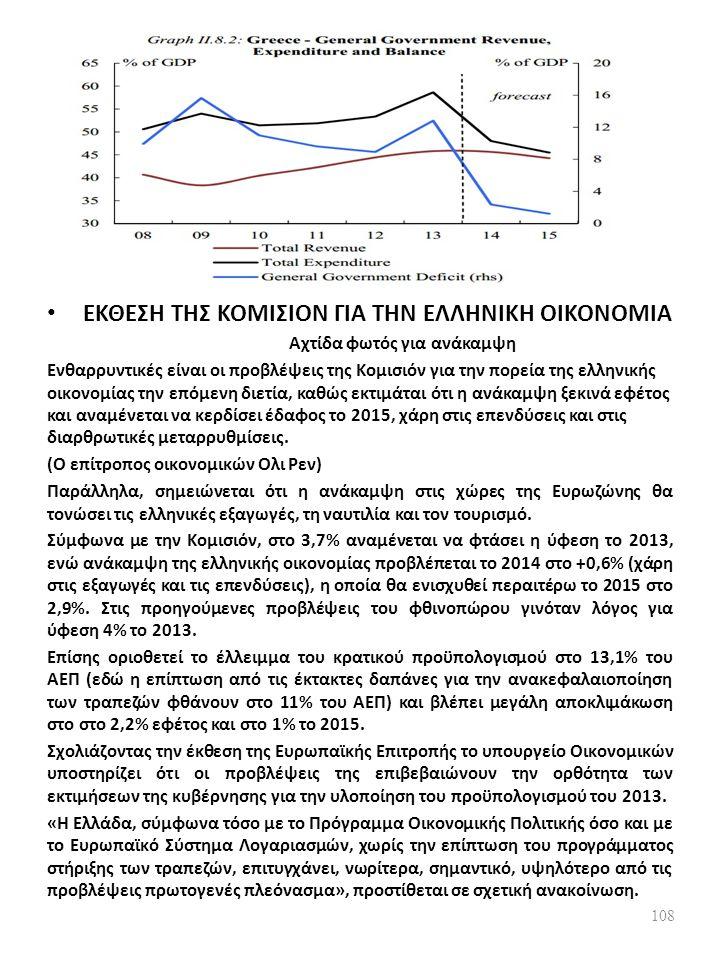 ΕΚΘΕΣΗ ΤΗΣ ΚΟΜΙΣΙΟΝ ΓΙΑ ΤΗΝ ΕΛΛΗΝΙΚΗ ΟΙΚΟΝΟΜΙΑ Αχτίδα φωτός για ανάκαμψη Ενθαρρυντικές είναι οι προβλέψεις της Κομισιόν για την πορεία της ελληνικής οικονομίας την επόμενη διετία, καθώς εκτιμάται ότι η ανάκαμψη ξεκινά εφέτος και αναμένεται να κερδίσει έδαφος το 2015, χάρη στις επενδύσεις και στις διαρθρωτικές μεταρρυθμίσεις.
