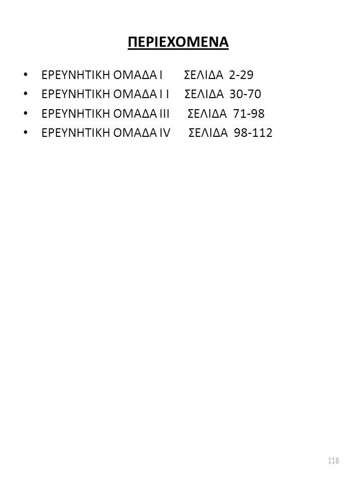 ΠΕΡΙΕΧΟΜΕΝΑ ΕΡΕΥΝΗΤΙΚΗ ΟΜΑΔΑ Ι ΣΕΛΙΔΑ 2-29 ΕΡΕΥΝΗΤΙΚΗ ΟΜΑΔΑ Ι I ΣΕΛΙΔΑ 30-70 ΕΡΕΥΝΗΤΙΚΗ ΟΜΑΔΑ ΙΙΙ ΣΕΛΙΔΑ 71-98 ΕΡΕΥΝΗΤΙΚΗ ΟΜΑΔΑ ΙV ΣΕΛΙΔΑ 98-112 118
