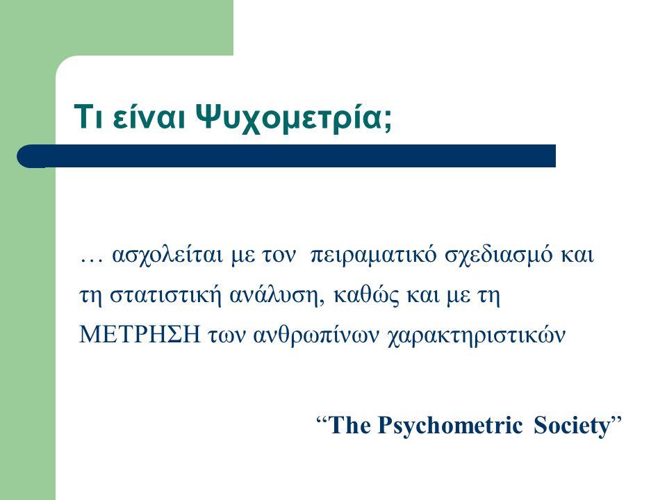 """Τι είναι Ψυχομετρία; … ασχολείται με τον πειραματικό σχεδιασμό και τη στατιστική ανάλυση, καθώς και με τη ΜΕΤΡΗΣΗ των ανθρωπίνων χαρακτηριστικών """"The"""