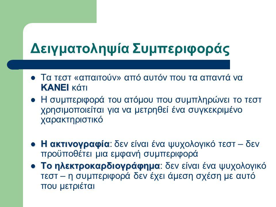 Δειγματοληψία Συμπεριφοράς ΚΑΝΕΙ Τα τεστ «απαιτούν» από αυτόν που τα απαντά να ΚΑΝΕΙ κάτι Η συμπεριφορά του ατόμου που συμπληρώνει το τεστ χρησιμοποιε