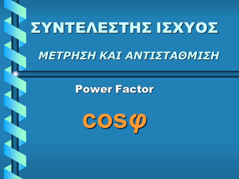 ΣΥΝΤΕΛΕΣΤΗΣ ΙΣΧΥΟΣ Power Factor cosφ ΜΕΤΡΗΣΗ ΚΑΙ ΑΝΤΙΣΤΑΘΜΙΣΗ