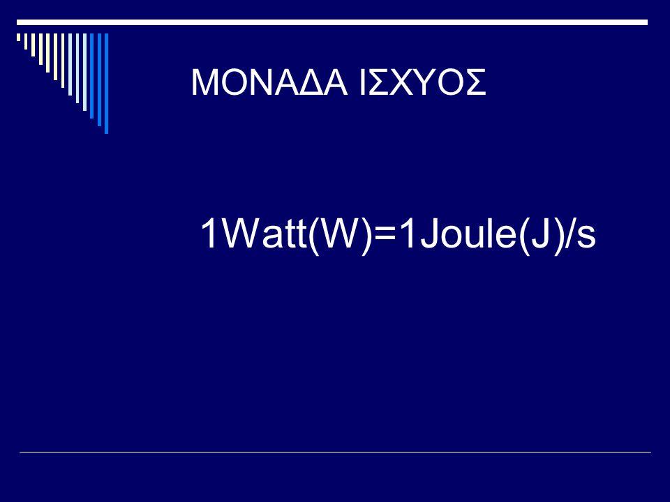 ΜΟΝΑΔΑ ΙΣΧΥΟΣ 1Watt(W)=1Joule(J)/s