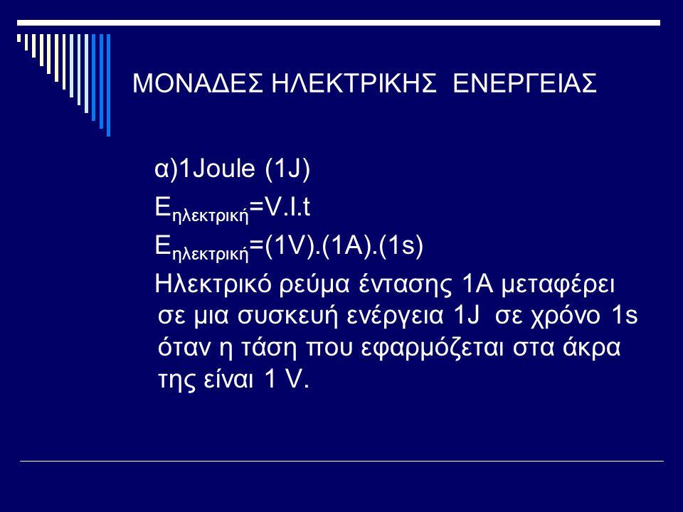 ΜΟΝΑΔΕΣ ΗΛΕΚΤΡΙΚΗΣ ΕΝΕΡΓΕΙΑΣ α)1Joule (1J) E ηλεκτρική =V.I.t E ηλεκτρική =(1V).(1A).(1s) Ηλεκτρικό ρεύμα έντασης 1Α μεταφέρει σε μια συσκευή ενέργεια 1J σε χρόνο 1s όταν η τάση που εφαρμόζεται στα άκρα της είναι 1 V.