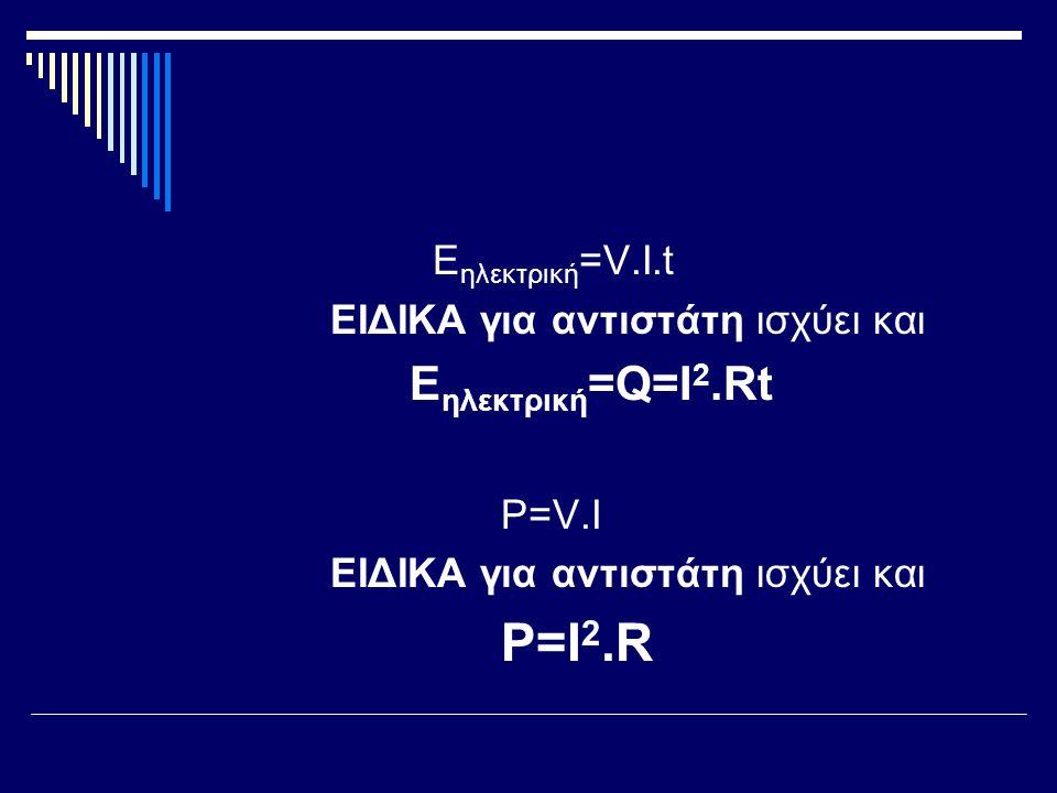 E ηλεκτρική =V.I.t ΕΙΔΙΚΑ για αντιστάτη ισχύει και E ηλεκτρική =Q=I 2.Rt P=V.I ΕΙΔΙΚΑ για αντιστάτη ισχύει και P=I 2.R