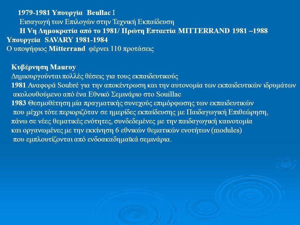 1979-1981 Υπουργία Beullac I Εισαγωγή των Επιλογών στην Τεχνική Εκπαίδευση Η Vη Δημοκρατία από το 1981/ Πρώτη Επταετία MITTERRAND 1981 –1988 Υπουργεία SAVARY 1981-1984 Ο υποψήφιος Mitterrand φέρνει 110 προτάσεις Κυβέρνηση Mauroy Δημιουργούνται πολλές θέσεις για τους εκπαιδευτικούς 1981 Αναφορά Soubré για την αποκέντρωση και την αυτονομία των εκπαιδευτικών ιδρυμάτων ακολουθούμενο από ένα Εθνικό Σεμινάριο στο Souillac 1983 Θεσμοθέτηση μία πραγματικής συνεχούς επιμόρφωσης των εκπαιδευτικών που μέχρι τότε περιοριζόταν σε ημερίδες εκπαίδευσης με Παιδαγωγική Επιθεώρηση, πάνω σε νέες θεματικές ενότητες, συνδεδεμένες με την παιδαγωγική καινοτομία και οργανωμένες με την εκκίνηση 6 εθνικών θεματικών ενοτήτων (modules) που εμπλουτίζονται από ενδοακαδημαϊκά σεμινάρια.