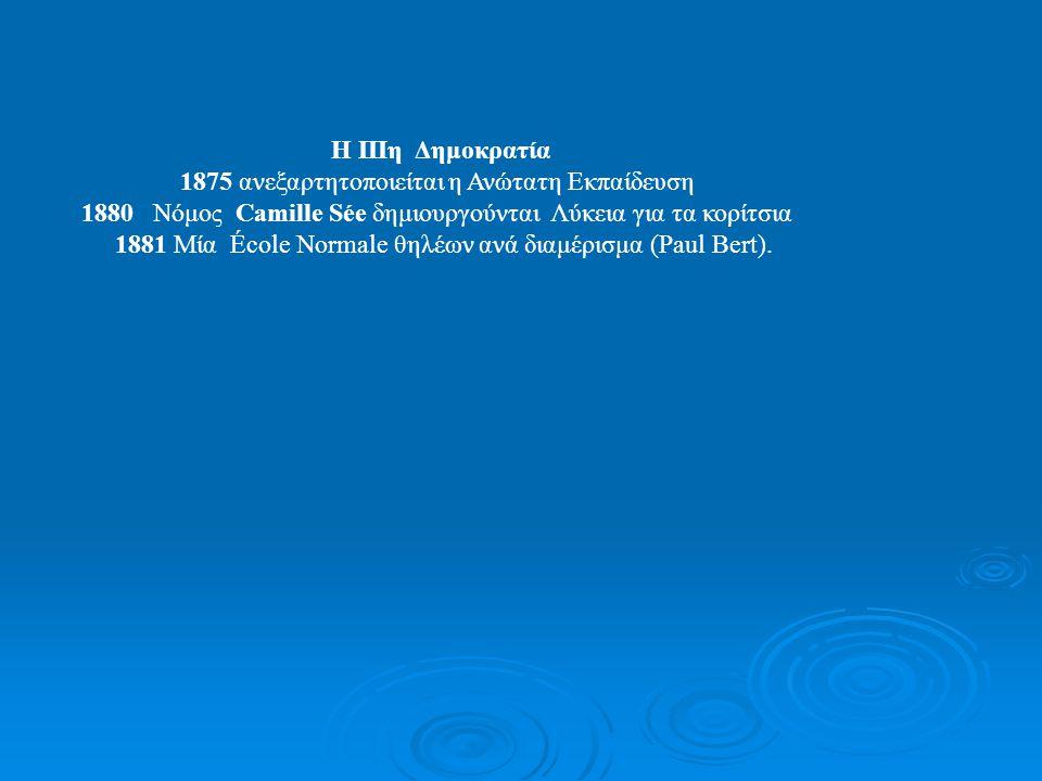 Νόμοι Jules Ferry 1881Νόμος Jules Ferry Το σχολείο γίνεται δημόσιο και δωρεάν 1882 Το σχολείο γίνεται υποχρεωτικό και εξαρτάται από το κράτος και όχι από την Εκκλησία Εκδημοκρατισμός της πρόσβαση όλων σε μία πρωτοβάθμια εκπαίδευση Γνώση του σωστού χειρισμού της γλώσσας Ενωτικός παράγων για το Έθνος, Φροντίδα της δημιουργίας του πολίτη στα πλαίσια του νέου δημοκρατικού πολιτεύματος Υποτροφίες Αριστείας για την Δευτεροβάθμια Η Δευτεροβάθμια παραμένει σκαλοπάτι Διακρίσεων 1896 Ομαδοποίηση των σχολών σε ένα πανεπιστήμιο ανά ακαδημία 1902 Μεταρρύθμιση της Δευτεροβάθμιας Εκπαίδευσης 1909 Τάξεις Τελειοποίησης για τους μαθητές με μαθησιακές δυσκολίες.