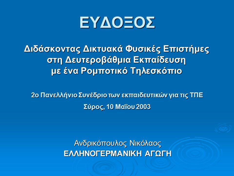 ΕΥΔΟΞΟΣ Διδάσκοντας Δικτυακά Φυσικές Επιστήμες στη Δευτεροβάθμια Εκπαίδευση με ένα Ρομποτικό Τηλεσκόπιο Ανδρικόπουλος Νικόλαος ΕΛΛΗΝΟΓΕΡΜΑΝΙΚΗ ΑΓΩΓΗ 2ο Πανελλήνιο Συνέδριο των εκπαιδευτικών για τις ΤΠΕ Σύρος, 10 Μαΐου 2003
