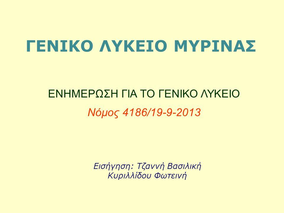 ΓΕΝΙΚΟ ΛΥΚΕΙΟ ΜΥΡΙΝΑΣ ΕΝΗΜΕΡΩΣΗ ΓΙΑ ΤΟ ΓΕΝΙΚΟ ΛΥΚΕΙΟ Νόμος 4186/19-9-2013 Εισήγηση: Τζαννή Βασιλική Κυριλλίδου Φωτεινή