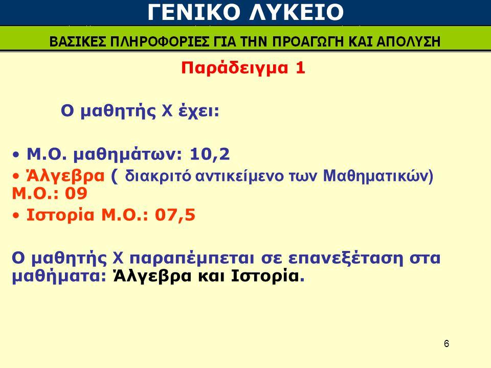 6 Παράδειγμα 1 Ο μαθητής Χ έχει: Μ.Ο. μαθημάτων: 10,2 Άλγεβρα ( διακριτό αντικείμενο των Μαθηματικών) Μ.Ο.: 09 Ιστορία Μ.Ο.: 07,5 Ο μαθητής Χ παραπέμπ