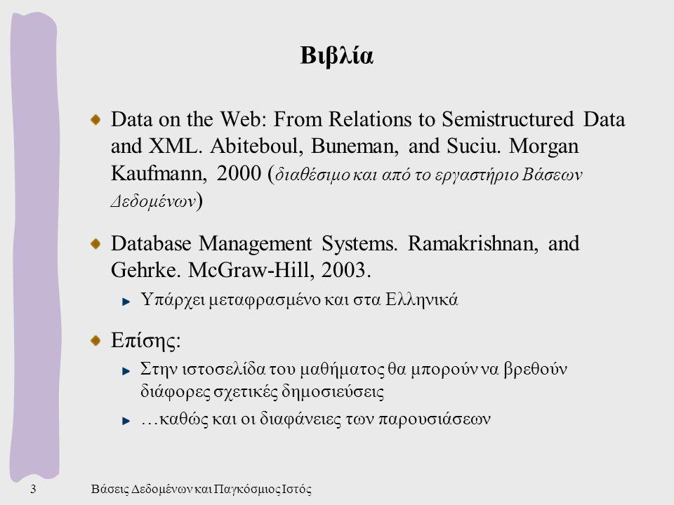 Βάσεις Δεδομένων και Παγκόσμιος Ιστός4 Δομή του μαθήματος Εισαγωγικά στοιχεία Βάσεις δεδομένων Ιστός Τεχνολογίες ΒΔ στις εφαρμογές του Ιστού Δεδομένα Ιστού Ημιδομημένα δεδομένα και γλώσσες επερώτησης XML και γλώσσες επερώτησης Σημασιολογικός Ιστός Εισαγωγή, RDF, Γλώσσες επερώτησης Άλλα θέματα σημασιολογικής ολοκλήρωσης