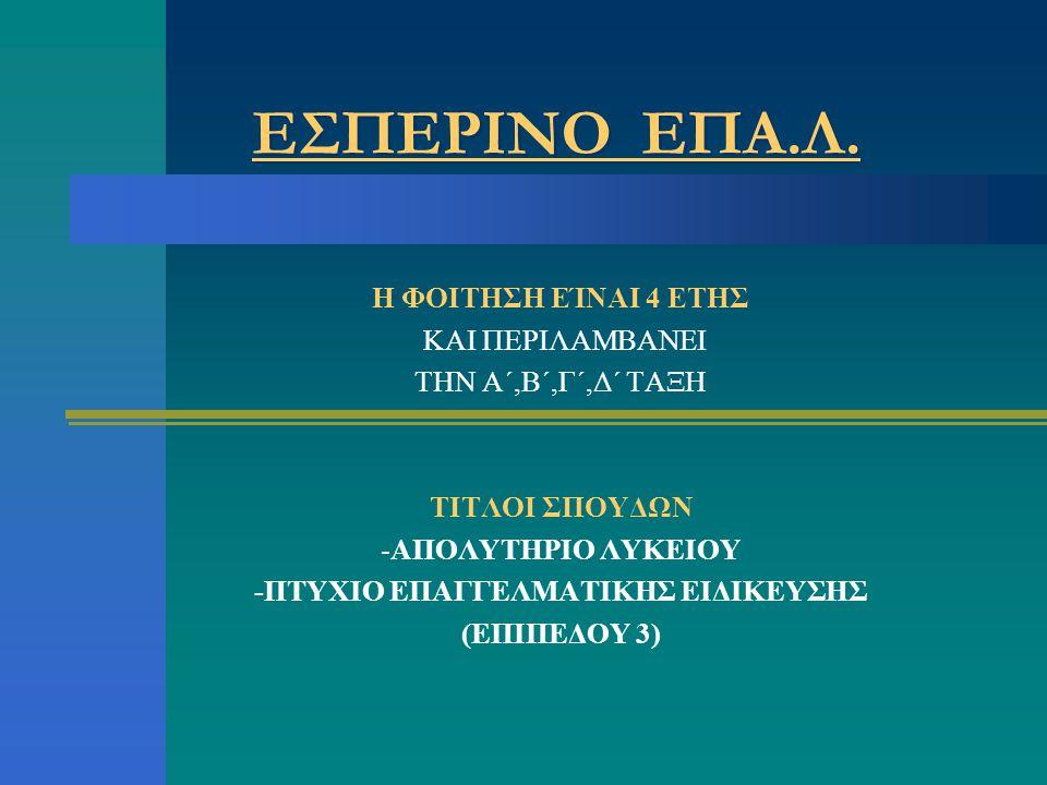 ΕΣΠΕΡΙΝΟ ΕΠΑ.Λ. Η ΦΟΙΤΗΣΗ ΕΊΝΑΙ 4 ΕΤΗΣ ΚΑΙ ΠΕΡΙΛΑΜΒΑΝΕΙ ΤΗΝ Α΄,Β΄,Γ΄,Δ΄ ΤΑΞΗ ΤΙΤΛΟΙ ΣΠΟΥΔΩΝ -ΑΠΟΛΥΤΗΡΙΟ ΛΥΚΕΙΟΥ -ΠΤΥΧΙΟ ΕΠΑΓΓΕΛΜΑΤΙΚΗΣ ΕΙΔΙΚΕΥΣΗΣ (ΕΠΙ